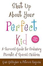 Shut Up about Your Perfect Kid : A Survival Guide for Ordinary Parents of Special Children - Gina Gallagher