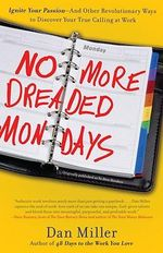 No More Dreaded Mondays : Ignite Your Passion - and Other Revolutionary Ways to Discover Your True Calling at Work - Dan Miller
