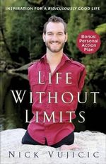 Life Without Limits : Inspiration for a Ridiculously Good Life - Nick Vujicic