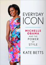 Everyday Icon : Michelle Obama and the Power of Style - Kate Betts