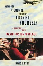 Although Of Course You End Up Becoming Yourself : A Road Trip with David Foster Wallace - David Lipsky