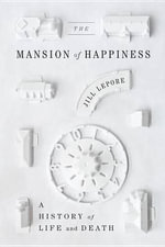 The Mansion of Happiness : A History of Life and Death - Jill Lepore