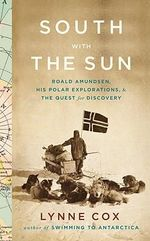 South with the Sun : Roald Amundsen, His Polar Explorations, and the Quest for Discovery - Lynne Cox