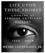 Life Upon These Shores : Looking at African American History, 1513-2008 - Alphonse Henry Louis Gates, Jr.
