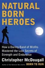 Natural Born Heroes : How a Daring Band of Misfits Mastered the Lost Secrets of Strength and Endurance - Christopher McDougall