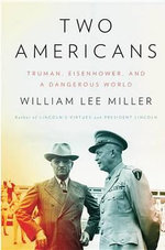 Two Americans : Truman, Eisenhower, and a Dangerous World - William Lee Miller