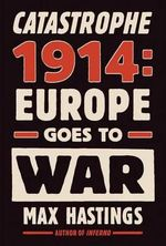 Catastrophe 1914 : Europe Goes to War - Sir Max Hastings