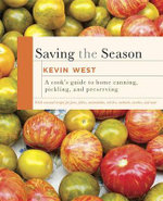 Saving the Season : A Cook's Guide to Home Canning, Pickling, and Preserving - Kevin West