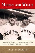 Mickey and Willie : Mantle and Mays, the Parallel Lives of Baseball's Golden Age - Allen Barra