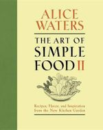The Art of Simple Food II : Recipes, Flavor, and Inspiration from the New Kitchen Garden - Alice Waters