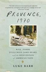 Provence, 1970 : M.F.K. Fisher, Julia Child, James Beard, and the Reinvention of American Taste - Luke Barr