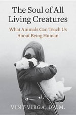 The Soul of All Living Creatures : What Animals Can Teach Us about Being Human - Vint Virga