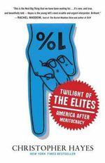 Twilight of the Elites : America After Meritocracy - Christopher Hayes