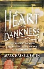 Heart of Dankness : Underground Botanists, Outlaw Farmers, and the Race for the Cannabis Cup - Mark Haskell Smith