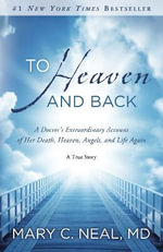 To Heaven and Back : A Doctor's Extraordinary Account of Her Death, Heaven, Angels, and Life Again: A True Story - Mary C. Neal