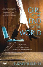 Girl at the End of the World : My Escape from Fundamentalism in Search of Faith with a Future - Elizabeth Esther