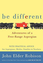 Be Different : Adventures of a Free-Range Aspergian with Practical Advice for Aspergians, Misfits, Families & Teachers - John Elder Robison