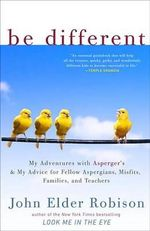 Be Different : My Adventures with Asperger's and My Advice for Fellow Aspergians, Misfits, Families, and Teachers - John Elder Robison
