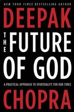 The Future of God : A Practical Approach to Spirituality for Our Times - Deepak Chopra