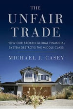 The Unfair Trade : How Our Broken Global Financial System Destroys the Middle Class - Michael Casey