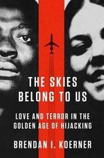 The Skies Belong to Us : Love and Terror in the Golden Age of Hijacking - Brendan I. Koerner