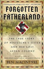 Forgotten Fatherland : The True Story of Nietzsche's Sister and Her Lost Aryan Colony - Ben Macintyre
