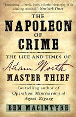 The Napoleon of Crime : The Life and Times of Adam Worth, Master Thief - Ben Macintyre