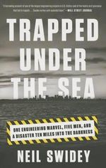 Trapped Under the Sea : One Engineering Marvel, Five Men, and a Disaster Ten Miles Into the Darkness - Neil Swidey