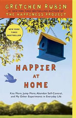 Happier at Home : Kiss More, Jump More, Abandon Self-Control, and My Other Experiments in Everyday Life - Gretchen Rubin