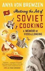 Mastering the Art of Soviet Cooking : A Memoir of Food and Longing - Anya Von Bremzen