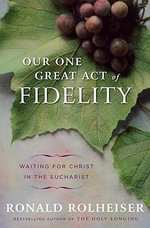 Our One Great Act of Fidelity : Waiting for Christ in the Eucharist - Ronald Rolheiser