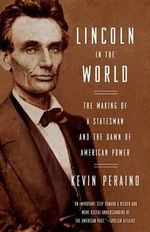 Lincoln in the World : The Making of a Statesman and the Dawn of American Power - Kevin Peraino