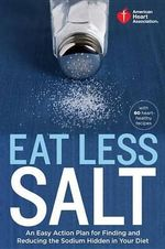 American Heart Association Eat Less Salt : An Easy Action Plan for Finding and Reducing the Sodium Hidden in Your Diet with 60 Heart-Healthy Recipes - American Heart Association