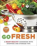 American Heart Association Go Fresh : A Heart-Healthy Cookbook with Shopping and Storage Tips - American Heart Association