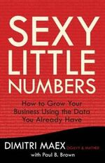 Sexy Little Numbers : How to Use the Data You Have to Increase Sales and Grow Your Business at Virtually No Cost - Dimitri Maex