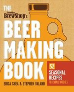 Brooklyn Brew Shop's Beer Making Book : 52 Seasonal Recipes for Small Batches - Erica Shea