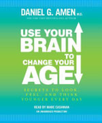 Use Your Brain to Change Your Age : Secrets to Look, Feel, and Think Younger Every Day - Dr Daniel G Amen