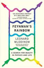Feynman's Rainbow : A Search for Beauty in Physics and in Life - Leonard Mlodinow