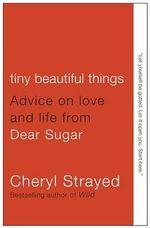Tiny Beautiful Things : Advice on Love and Life from Dear Sugar - Cheryl Strayed