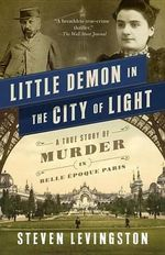 Little Demon in the City of Light : A True Story of Murder in Belle Epoque Paris - Steven Levingston