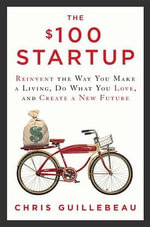 The $100 Startup : Reinvent the Way You Make a Living, Do What You Love, and Create a New Future - Chris Guillebeau