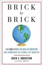 Brick by Brick : How LEGO Rewrote the Rules of Innovation and Conquered the Global Toy Industry - David C (David Chandler) Robertson