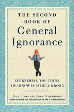 The Second Book of General Ignorance : Everything You Think You Know Is (Still) Wrong - John Mitchinson