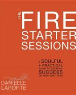 The Fire Starter Sessions : A Soulful and Practical Guide to Creating Success on Your Own Terms - Danielle LaPorte