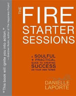 The Fire Starter Sessions : A Soulful + Practical Guide to Creating Success on Your Own Terms - Danielle Laporte