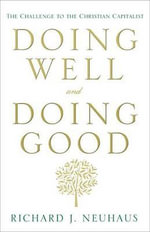 Doing Well and Doing Good : The Challenge to the Christian Capitalist - Father Richard John Neuhaus