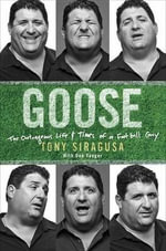 Goose : The Outrageous Life and Times of a Football Guy - Tony Siragusa