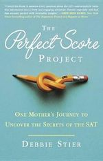 The Perfect Score Project : One Mother's Journey to Uncover the Secrets of the SAT - Debbie Stier