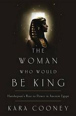 The Woman Who Would Be King : Hatshepsut's Rise to Power in Ancient Egypt - Kara Cooney