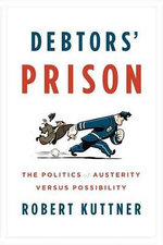 Debtors' Prison : The Politics of Austerity Versus Possibility - Robert Kuttner